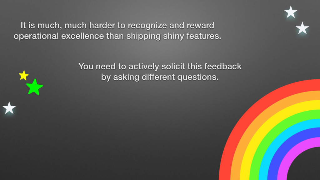 You need to actively solicit this feedback by a...