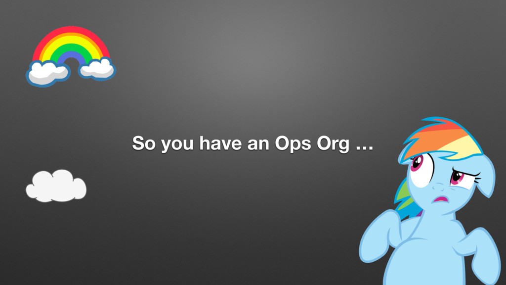 So you have an Ops Org …
