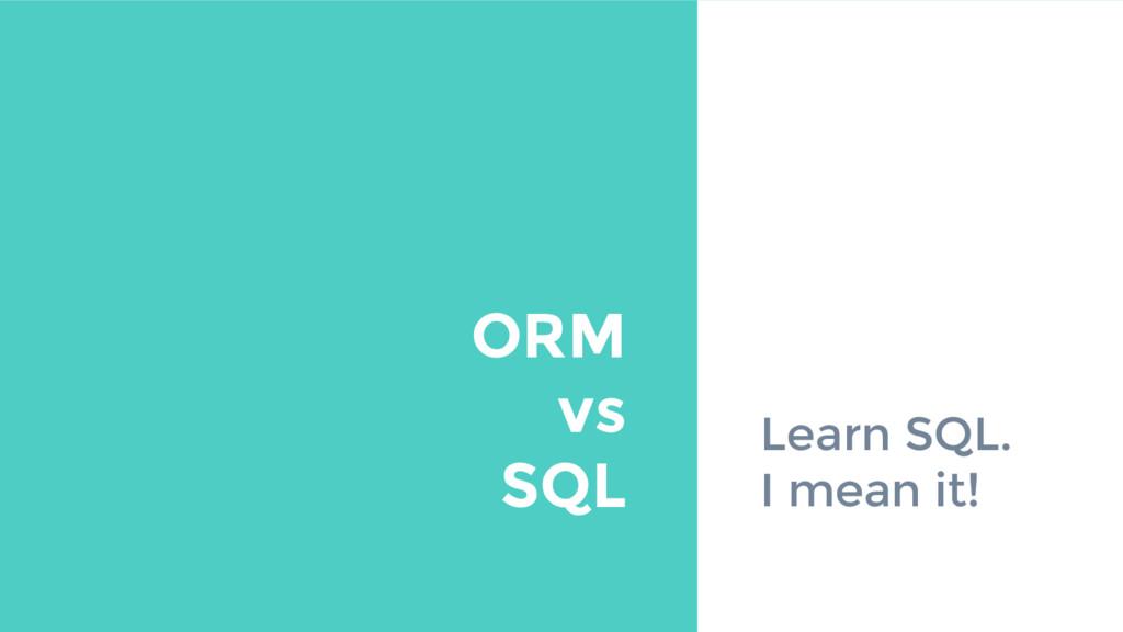 Learn SQL. I mean it! ORM vs SQL