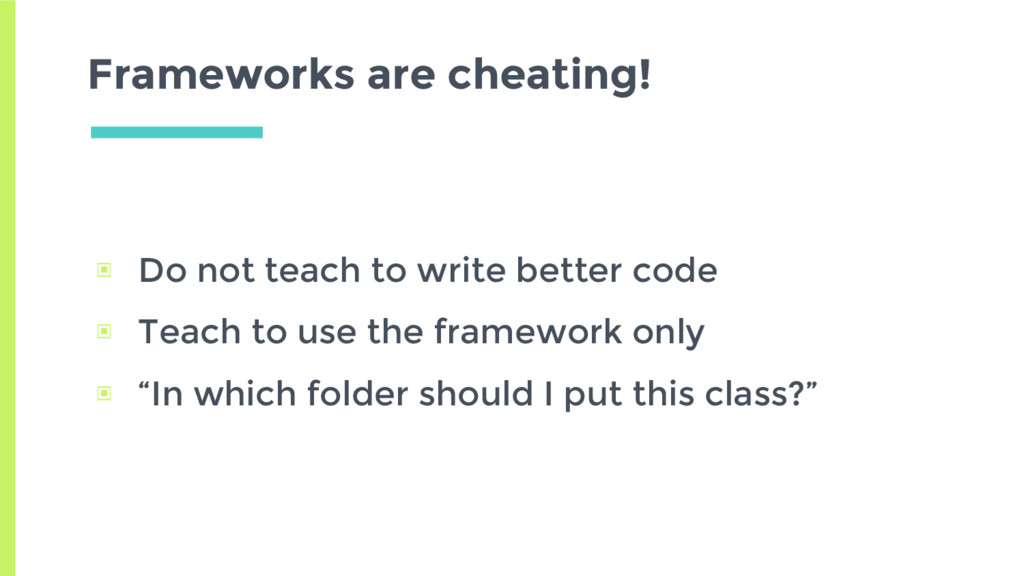 Frameworks are cheating! ▣ Do not teach to writ...