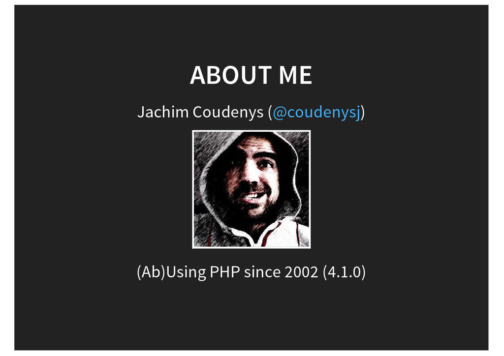 ABOUT ME Jachim Coudenys ( ) (Ab)Using PHP sinc...