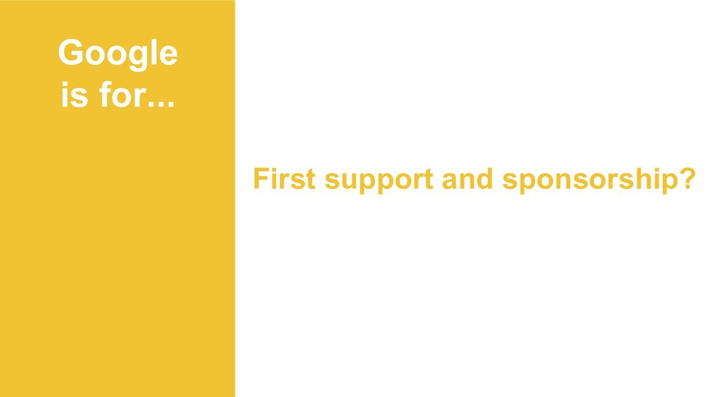 Google is for... First support and sponsorship?