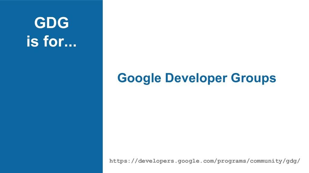 GDG is for... Google Developer Groups https://d...
