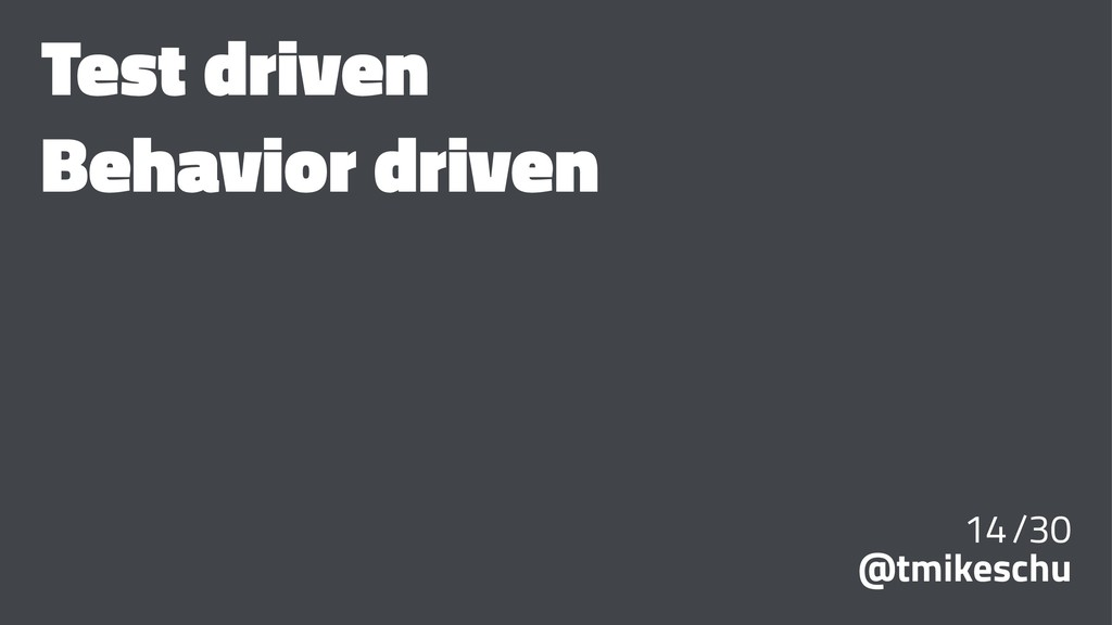 Test driven Behavior driven 14/30 @tmikeschu