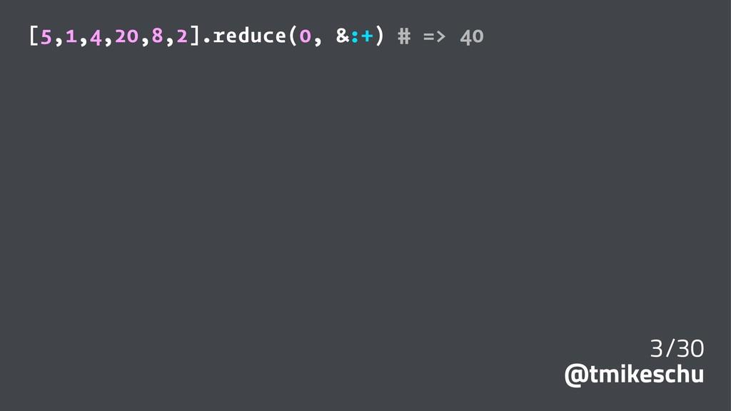 [5,1,4,20,8,2].reduce(0, &:+) # => 40 3/30 @tmi...