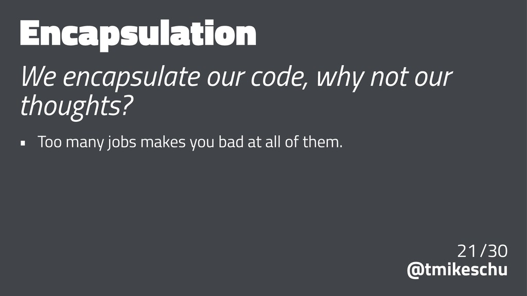 Encapsulation We encapsulate our code, why not ...