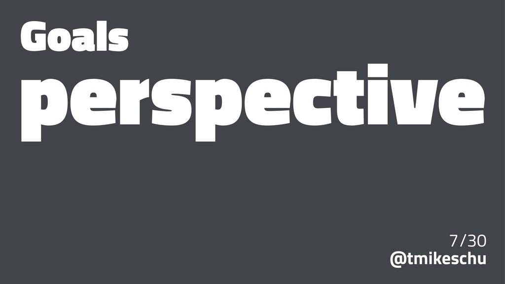 Goals perspective 7/30 @tmikeschu