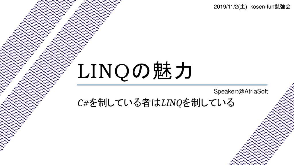 LINQの魅力 C#を制している者はLINQを制している Speaker:@AtriaSoft...