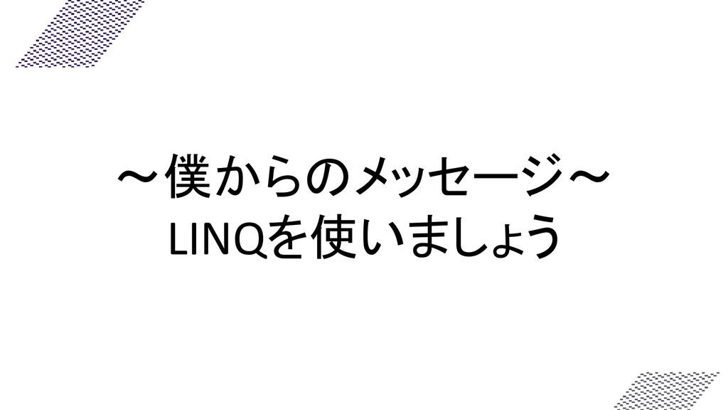 ~僕からのメッセージ~ LINQを使いましょう