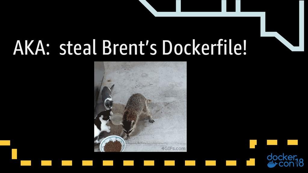 AKA: steal Brent's Dockerfile!