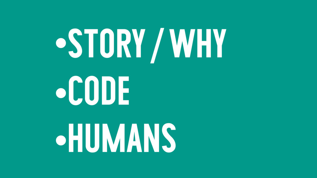•STORY/WHY •CODE •HUMANS