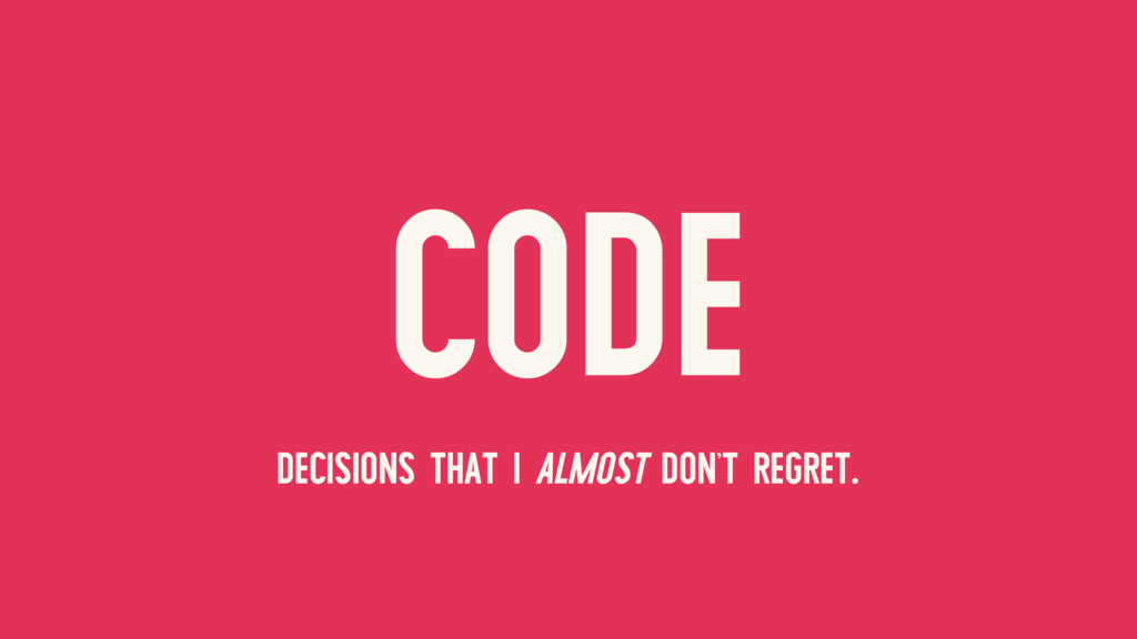 CODE DECISIONS THAT I ALMOST DON'T REGRET.