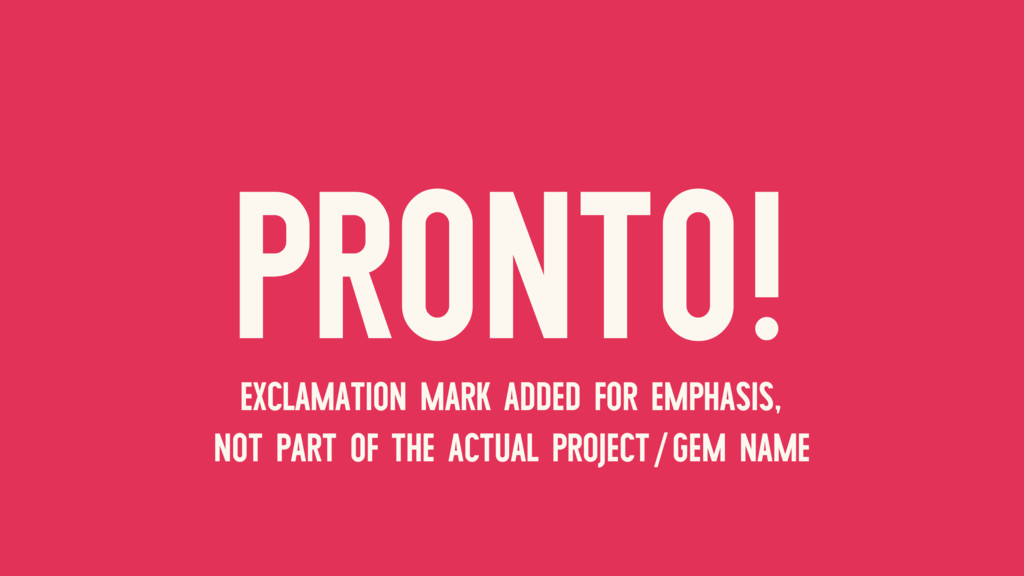 PRONTO! EXCLAMATION MARK ADDED FOR EMPHASIS, NO...