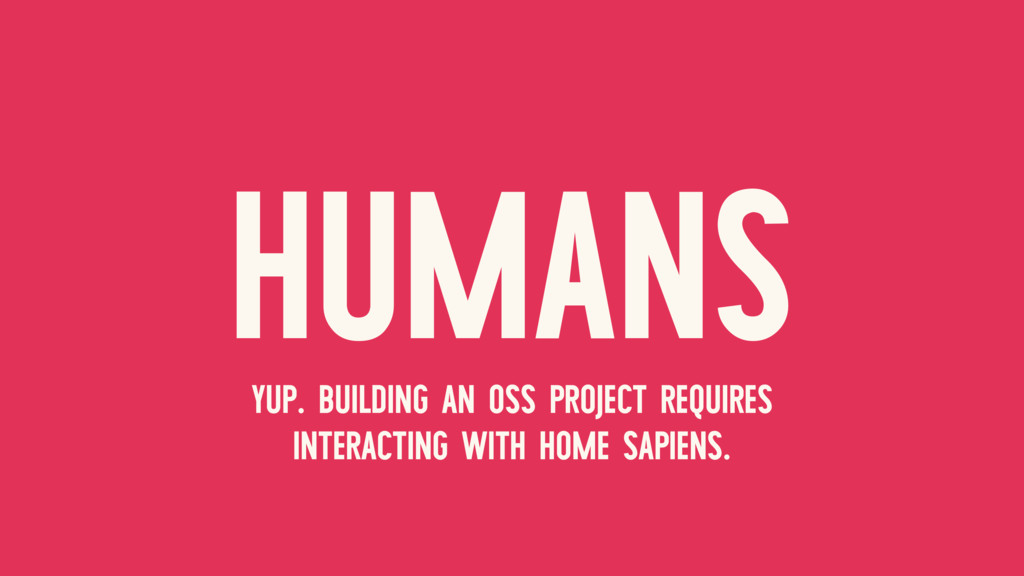 HUMANS YUP. BUILDING AN OSS PROJECT REQUIRES IN...