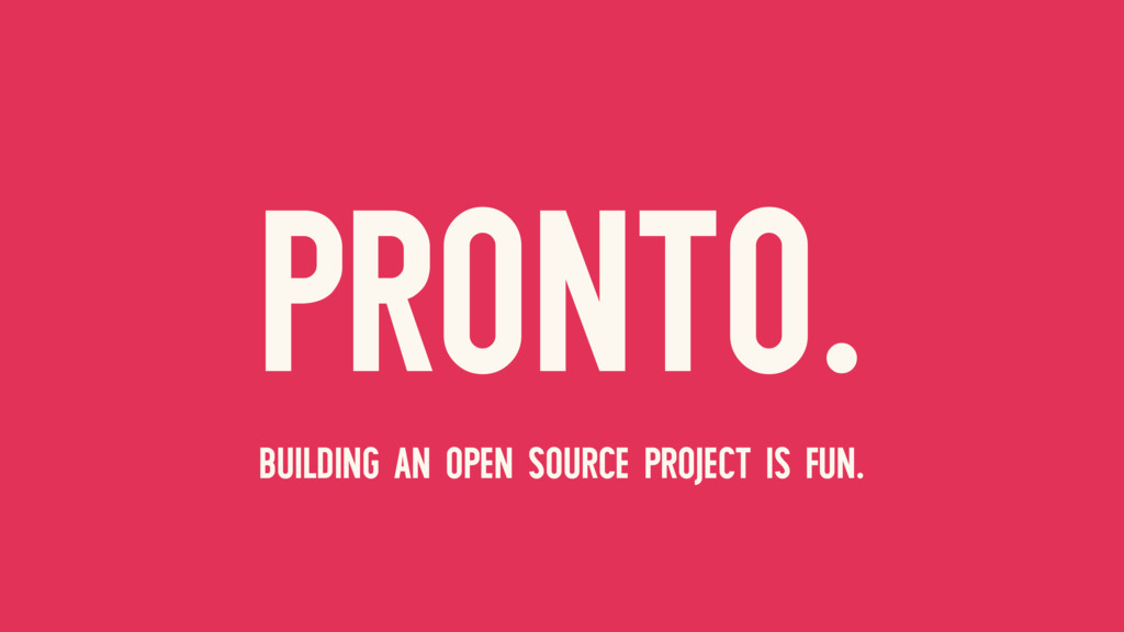 PRONTO. BUILDING AN OPEN SOURCE PROJECT IS FUN.