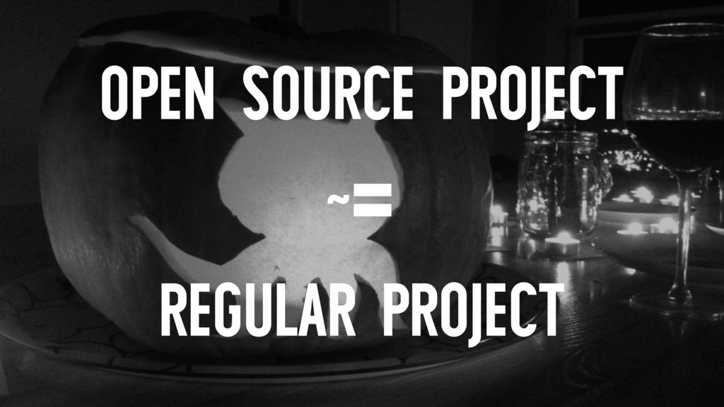 OPEN SOURCE PROJECT ~= REGULAR PROJECT