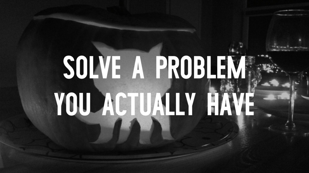 SOLVE A PROBLEM YOU ACTUALLY HAVE
