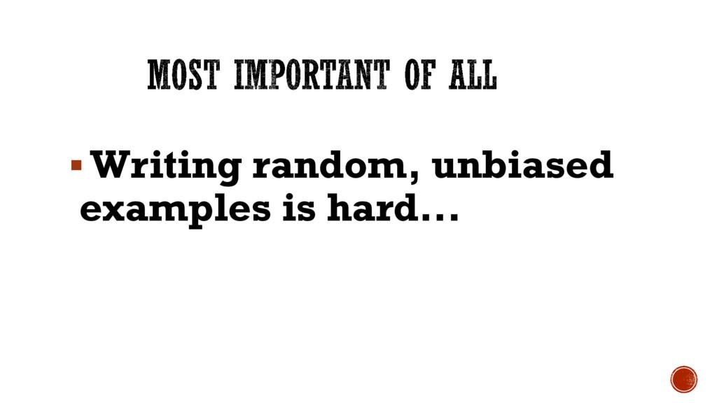 § Writing random, unbiased examples is hard...
