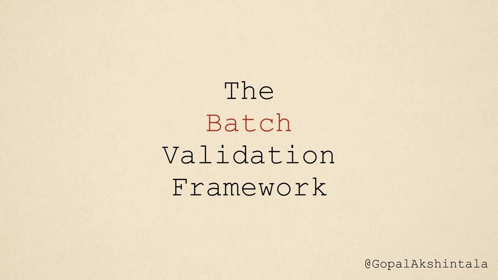 The Batch Validation Framework @GopalAkshintala