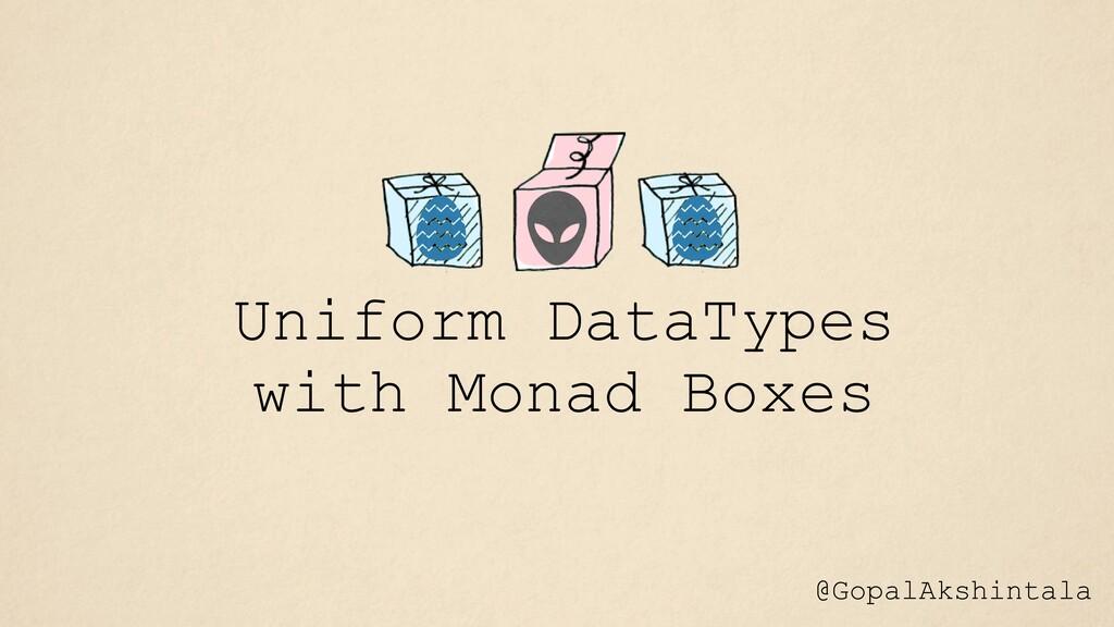 Uniform DataTypes with Monad Boxes @GopalAkshin...