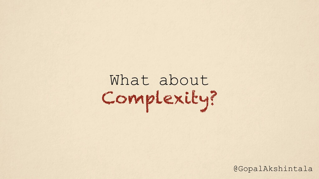 What about Complexity? @GopalAkshintala