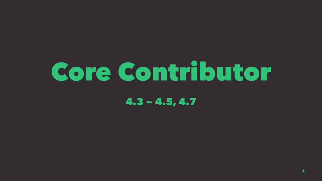 Core Contributor 4.3 ~ 4.5, 4.7 4