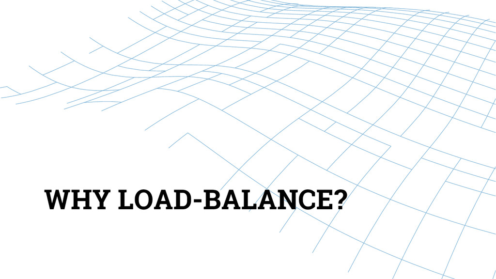 WHY LOAD-BALANCE?