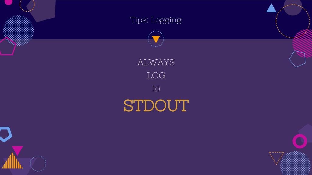 Tips: Logging ALWAYS LOG to STDOUT