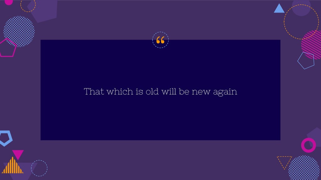 """"""" That which is old will be new again"""