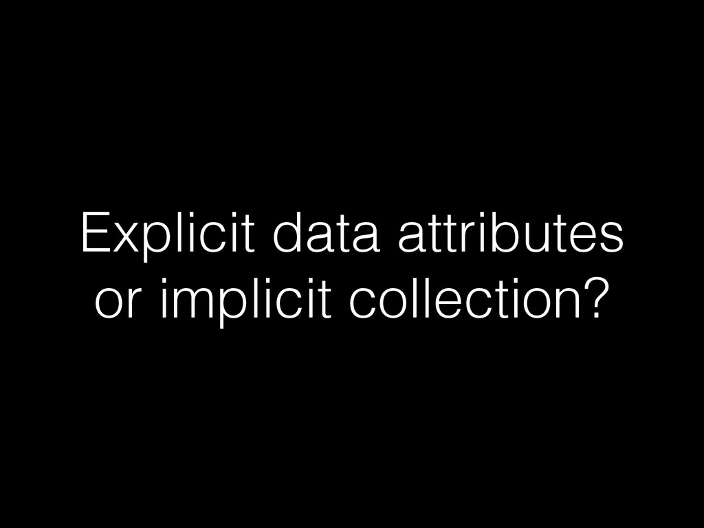 Explicit data attributes or implicit collection?