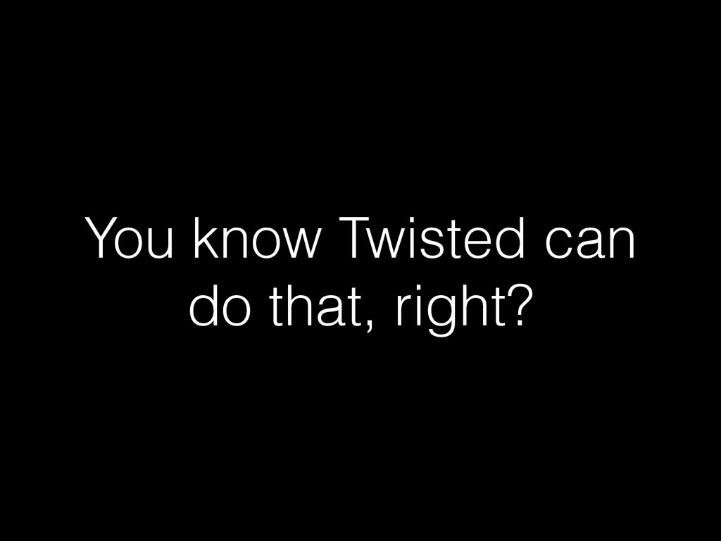 You know Twisted can do that, right?