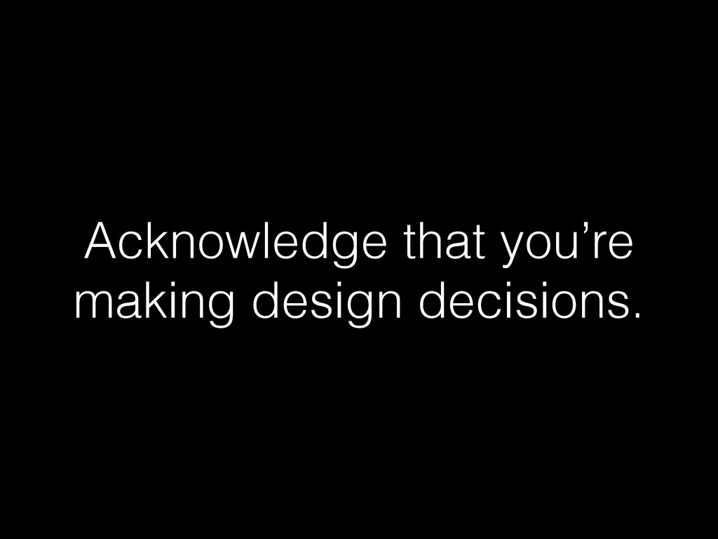 Acknowledge that you're making design decisions.