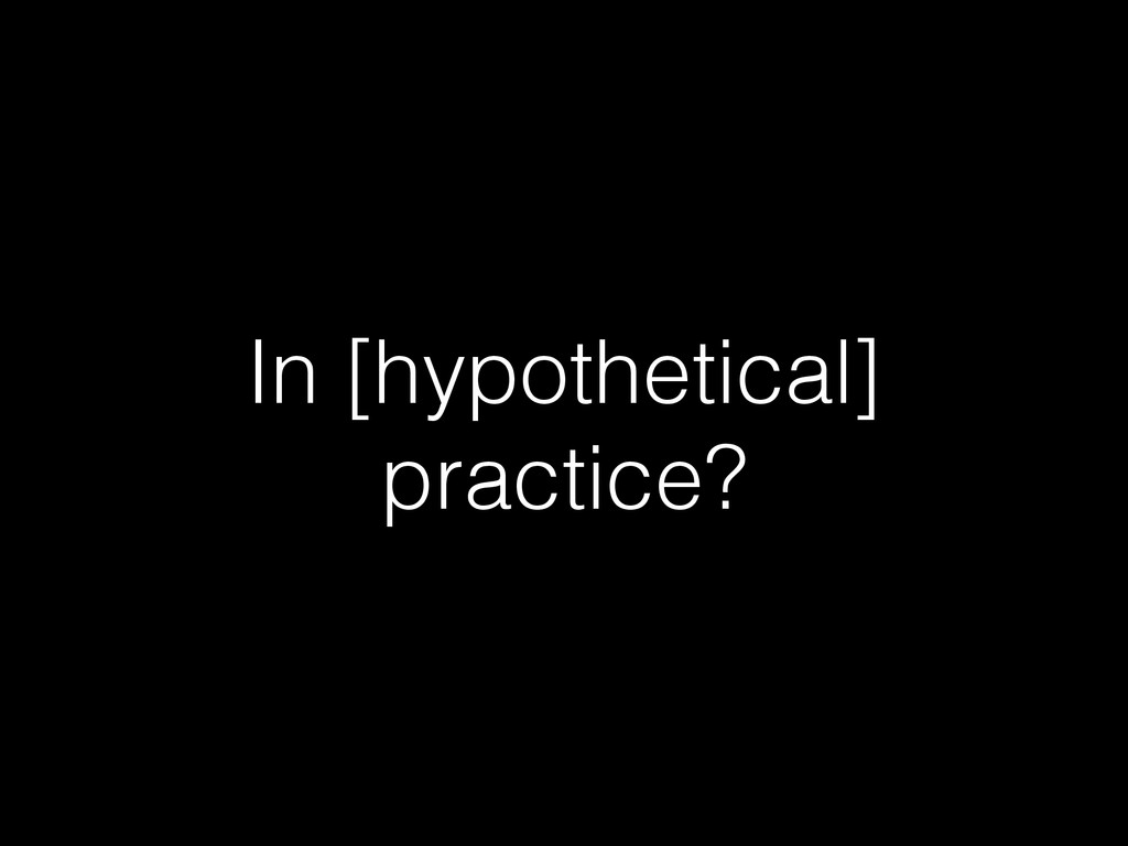 In [hypothetical] practice?