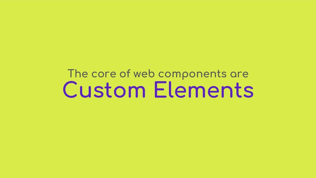 The core of web components are Custom Elements