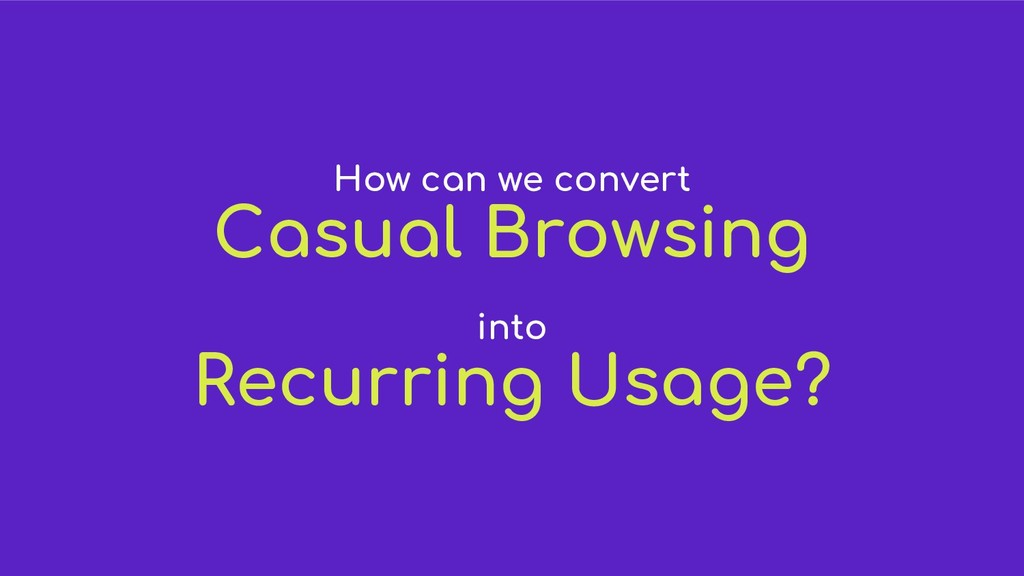 How can we convert Casual Browsing into Recurri...