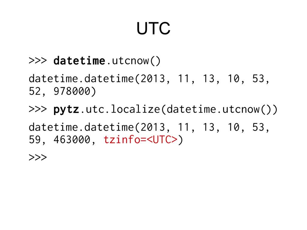 UTC >>> datetime.utcnow() datetime.datetime(201...