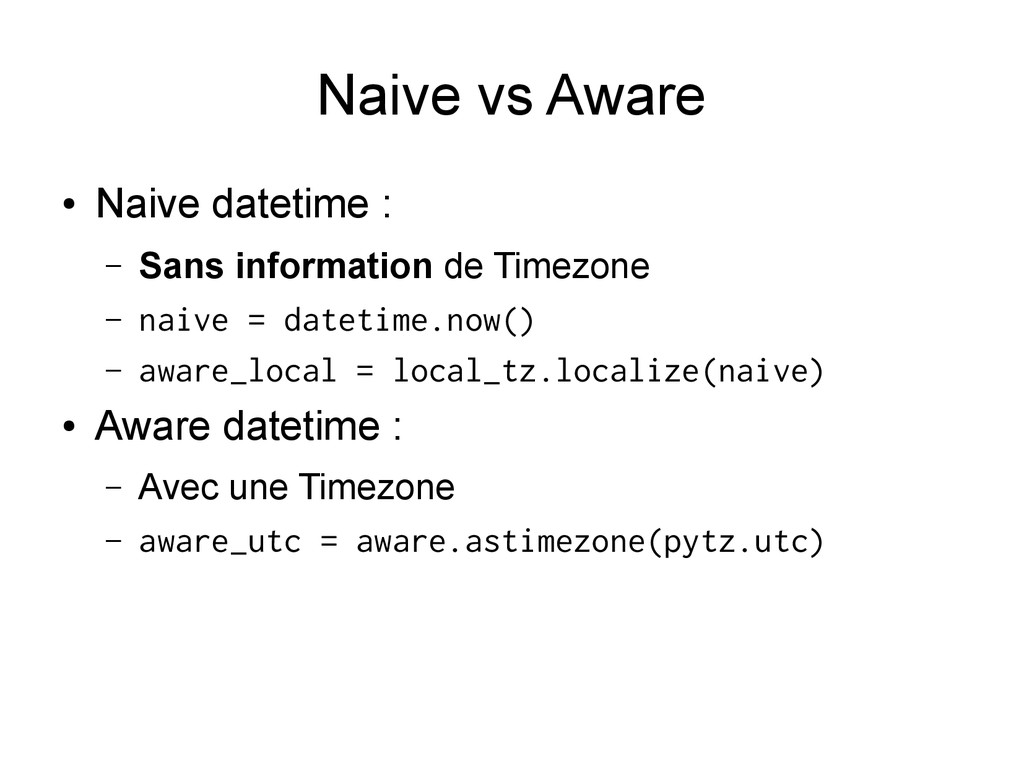 Naive vs Aware ● Naive datetime : – Sans inform...