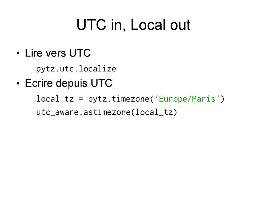 UTC in, Local out ● Lire vers UTC pytz.utc.loca...
