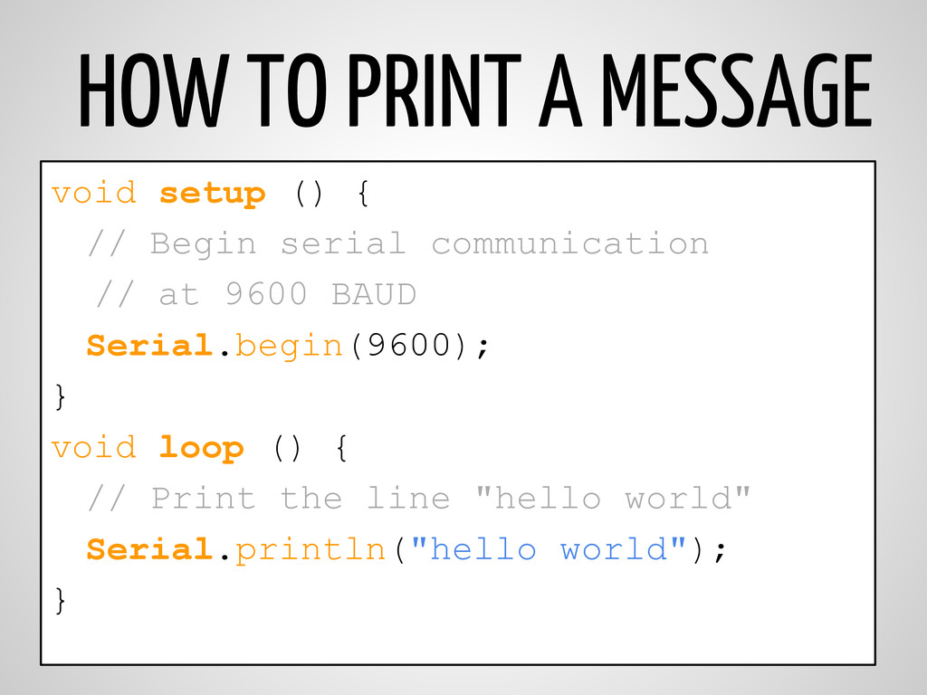 HOW TO PRINT A MESSAGE void setup () { // Begin...
