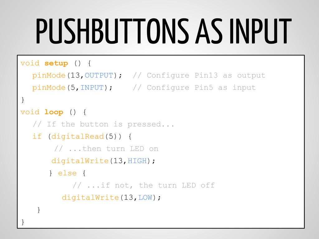 PUSHBUTTONS AS INPUT void setup () { pinMode(13...