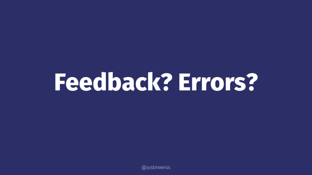 Feedback? Errors? @justinweiss