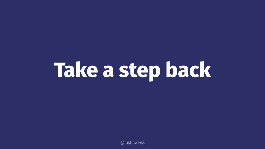 Take a step back @justinweiss