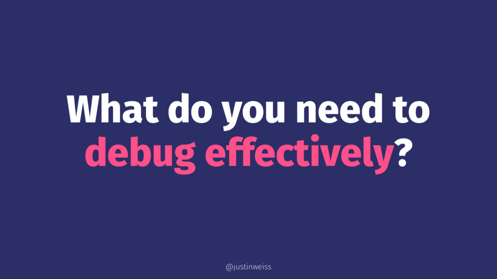 What do you need to debug effectively? @justinw...