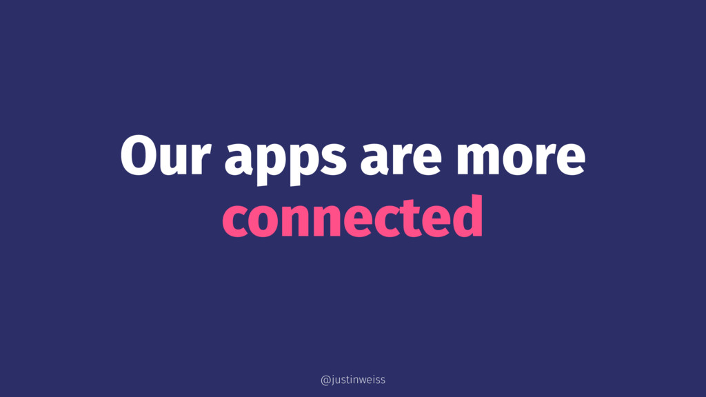 Our apps are more connected @justinweiss