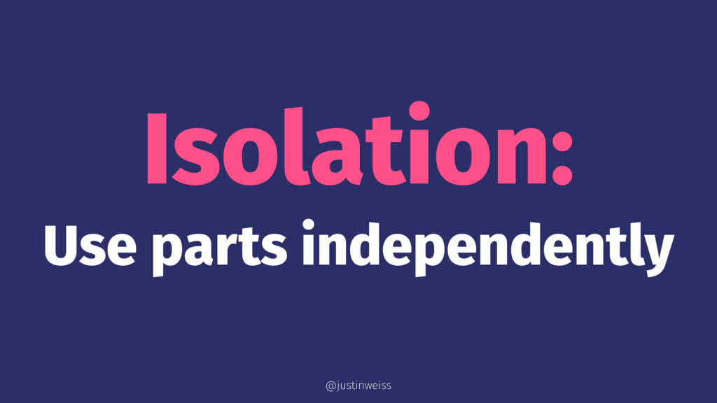 Isolation: Use parts independently @justinweiss