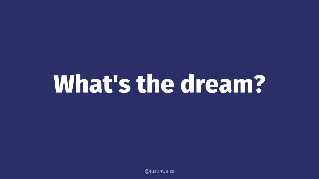 What's the dream? @justinweiss