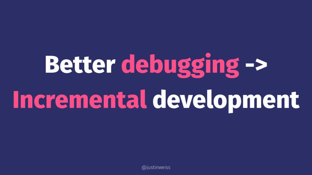 Better debugging -> Incremental development @ju...