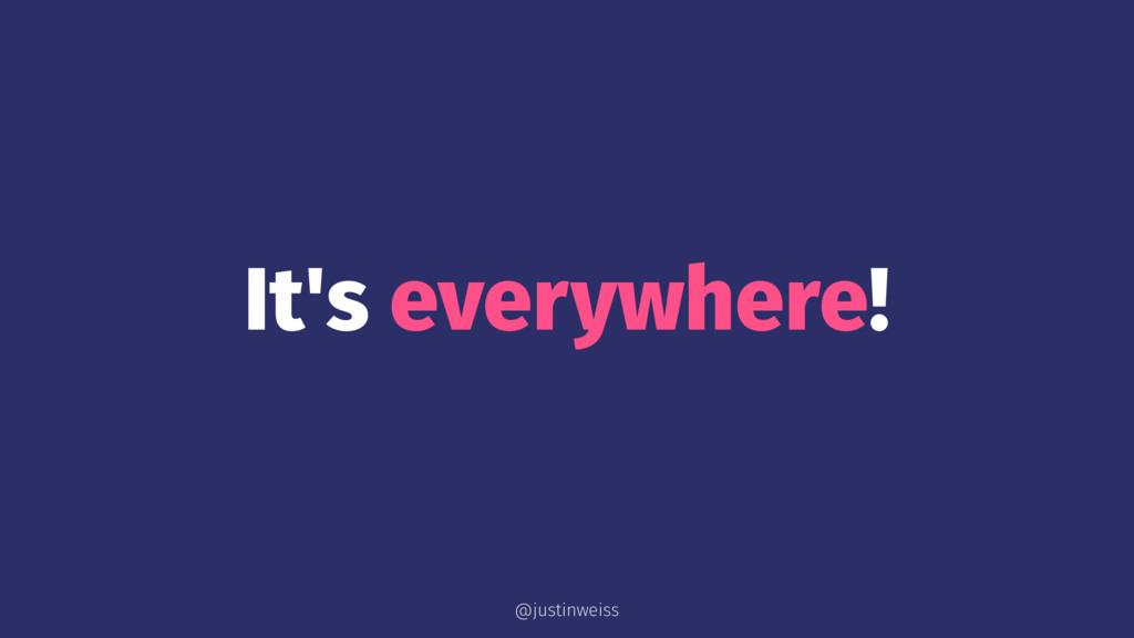 It's everywhere! @justinweiss
