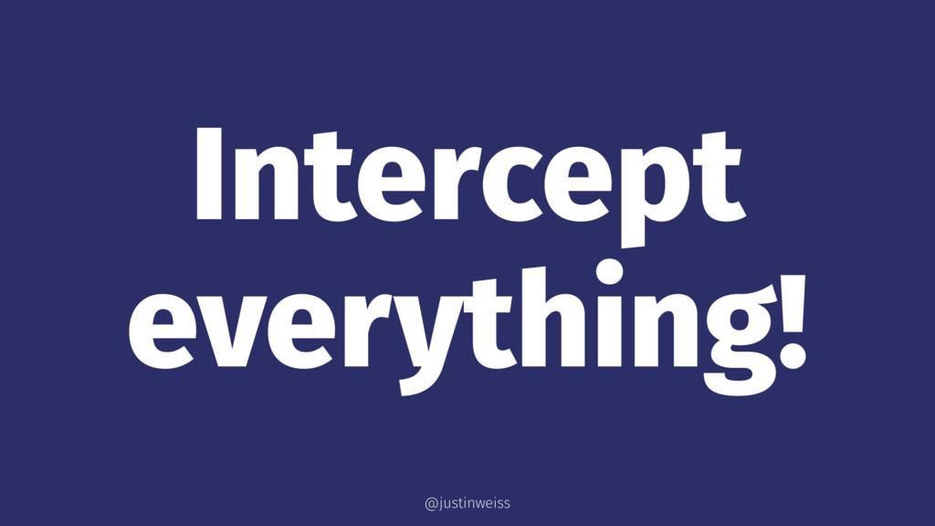 Intercept everything! @justinweiss