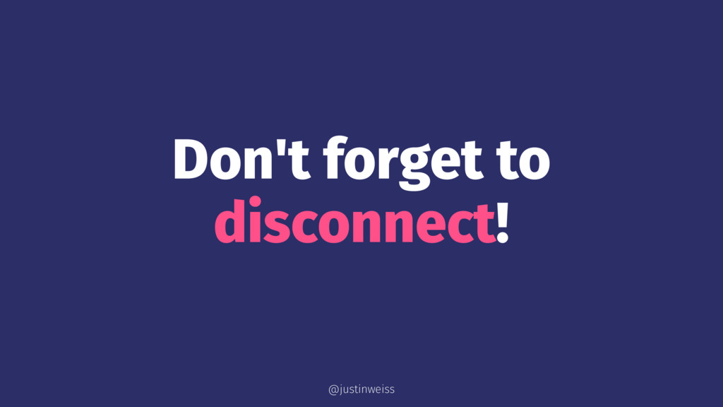 Don't forget to disconnect! @justinweiss